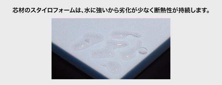 芯材のスタイロフォームは、水に強いから劣化が少なく断熱性が持続します。